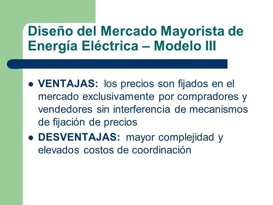 Diseño del Mercado Mayorista de Energía Eléctrica – Modelo III VENTAJAS: los precios son fijados en el mercado exclusivamente por compradores y vended