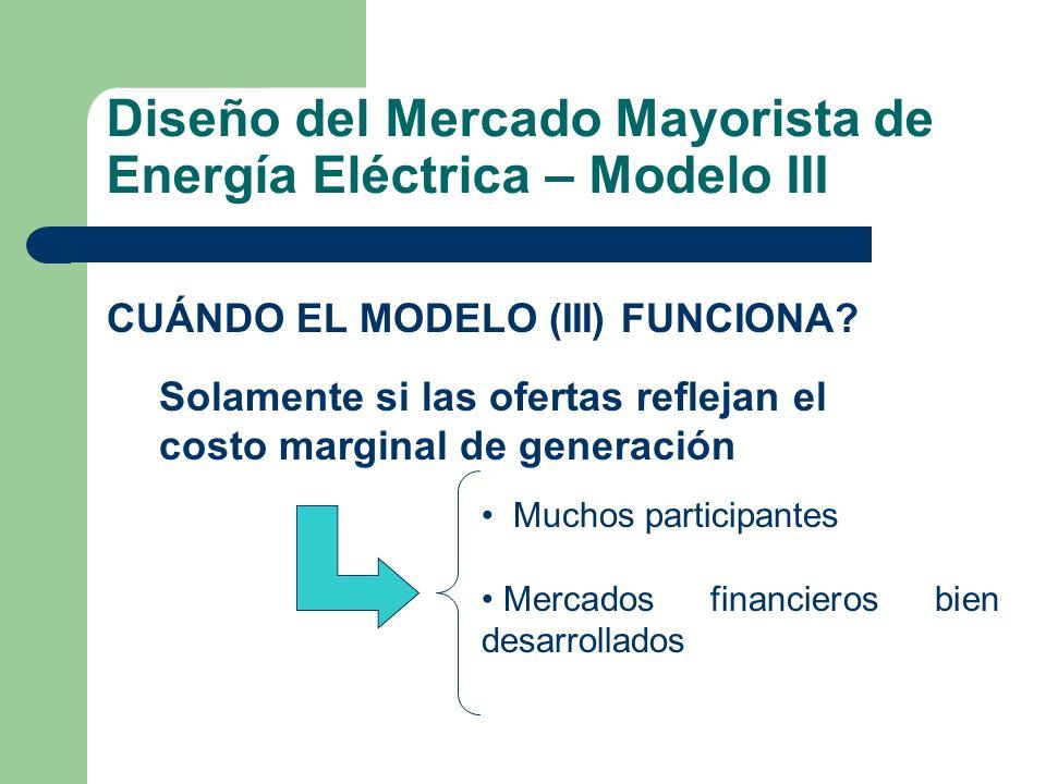 Diseño del Mercado Mayorista de Energía Eléctrica – Modelo III CUÁNDO EL MODELO (III) FUNCIONA? Solamente si las ofertas reflejan el costo marginal de