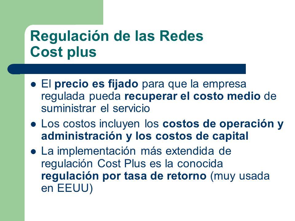 Regulación de las Redes Cost plus El precio es fijado para que la empresa regulada pueda recuperar el costo medio de suministrar el servicio Los costo