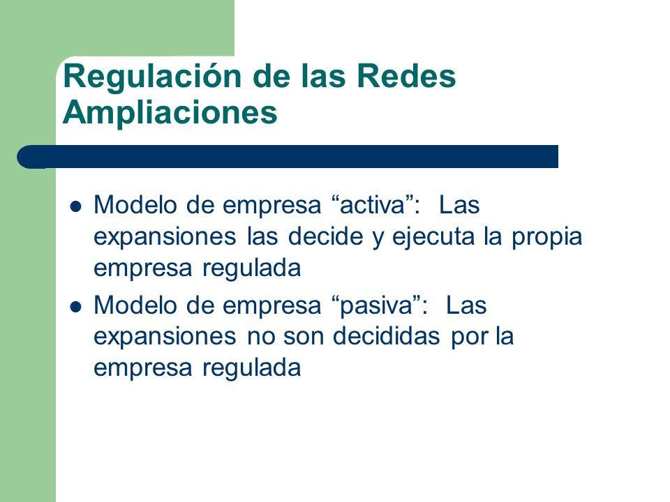 Regulación de las Redes Ampliaciones Modelo de empresa activa: Las expansiones las decide y ejecuta la propia empresa regulada Modelo de empresa pasiv