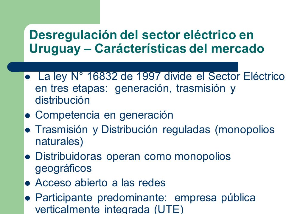Desregulación del sector eléctrico en Uruguay – Carácterísticas del mercado La ley N° 16832 de 1997 divide el Sector Eléctrico en tres etapas: generac