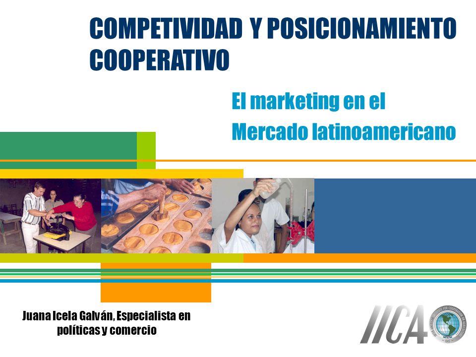 COMPETIVIDAD Y POSICIONAMIENTO COOPERATIVO El marketing en el Mercado latinoamericano Juana Icela Galván, Especialista en políticas y comercio