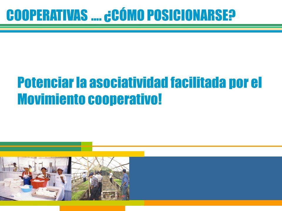 COOPERATIVAS …. ¿CÓMO POSICIONARSE? Potenciar la asociatividad facilitada por el Movimiento cooperativo!