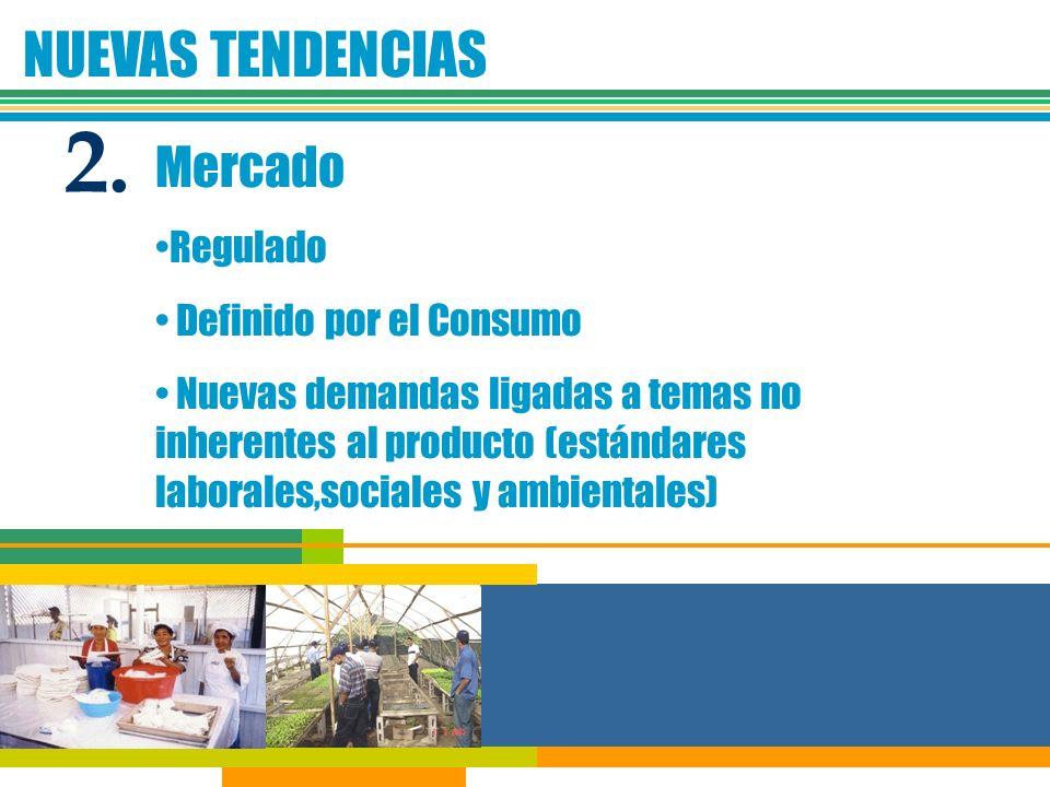 NUEVAS TENDENCIAS Mercado Regulado Definido por el Consumo Nuevas demandas ligadas a temas no inherentes al producto (estándares laborales,sociales y