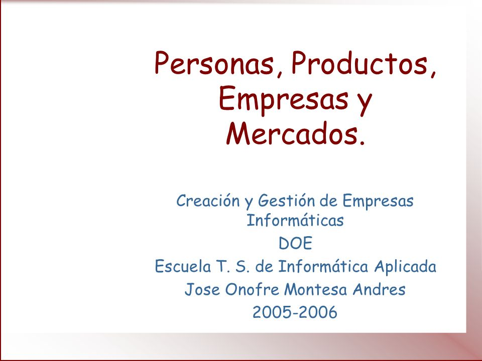 Personas, Productos, Empresas y Mercados. Creación y Gestión de Empresas Informáticas DOE Escuela T. S. de Informática Aplicada Jose Onofre Montesa An