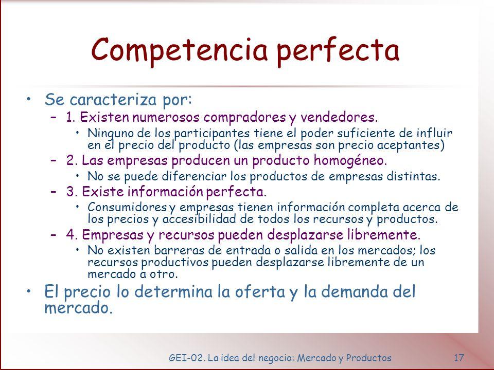 GEI-02. La idea del negocio: Mercado y Productos17 Competencia perfecta Se caracteriza por: –1. Existen numerosos compradores y vendedores. Ninguno de