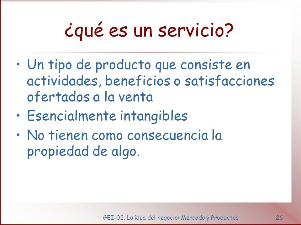 GEI-02. La idea del negocio: Mercado y Productos26 ¿qué es un servicio? Un tipo de producto que consiste en actividades, beneficios o satisfacciones o