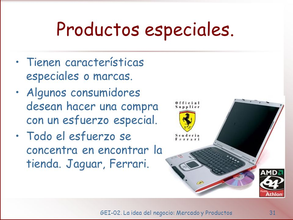 GEI-02. La idea del negocio: Mercado y Productos31 Productos especiales. Tienen características especiales o marcas. Algunos consumidores desean hacer