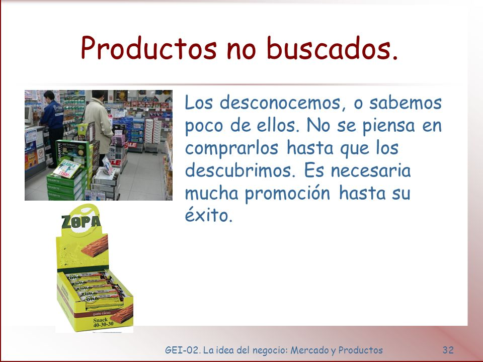 GEI-02. La idea del negocio: Mercado y Productos32 Productos no buscados. Los desconocemos, o sabemos poco de ellos. No se piensa en comprarlos hasta