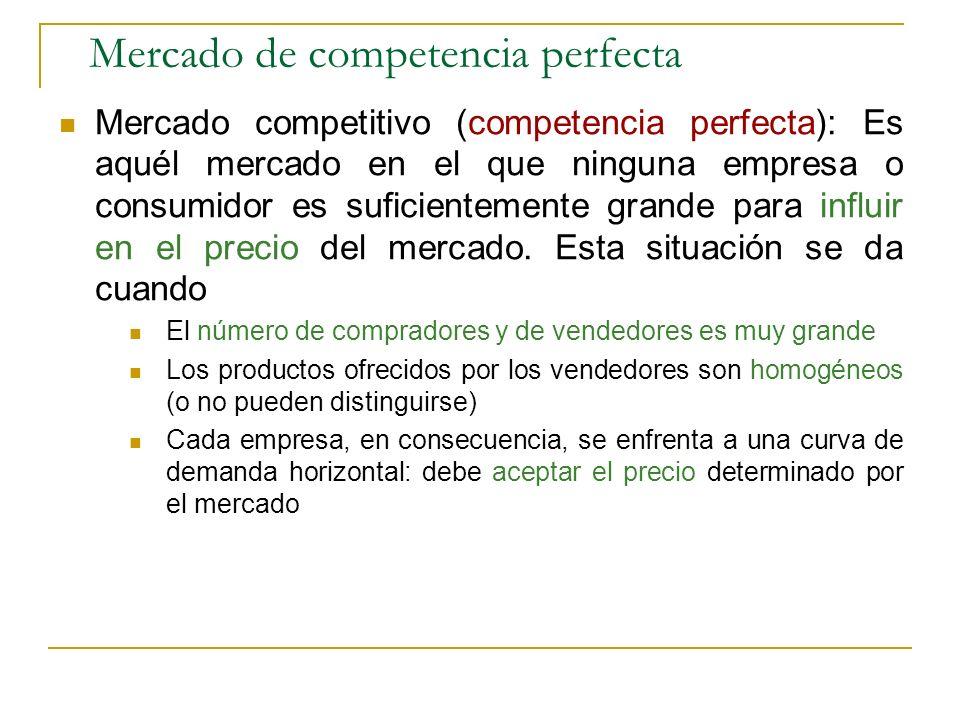 Mercado de competencia perfecta Mercado competitivo (competencia perfecta): Es aquél mercado en el que ninguna empresa o consumidor es suficientemente