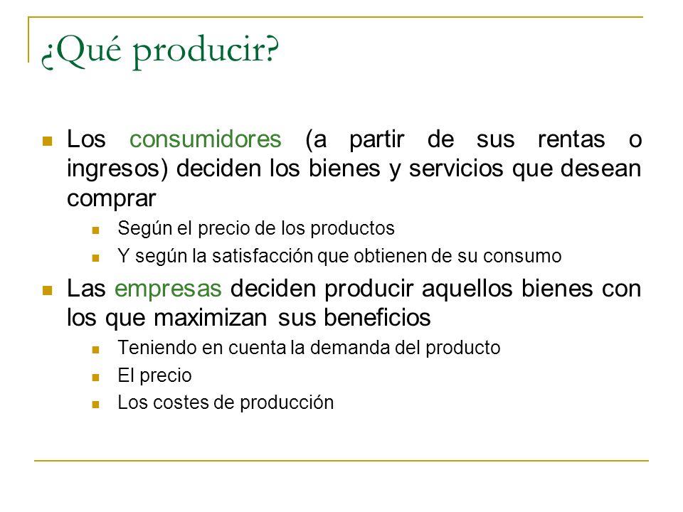 ¿Qué producir? Los consumidores (a partir de sus rentas o ingresos) deciden los bienes y servicios que desean comprar Según el precio de los productos
