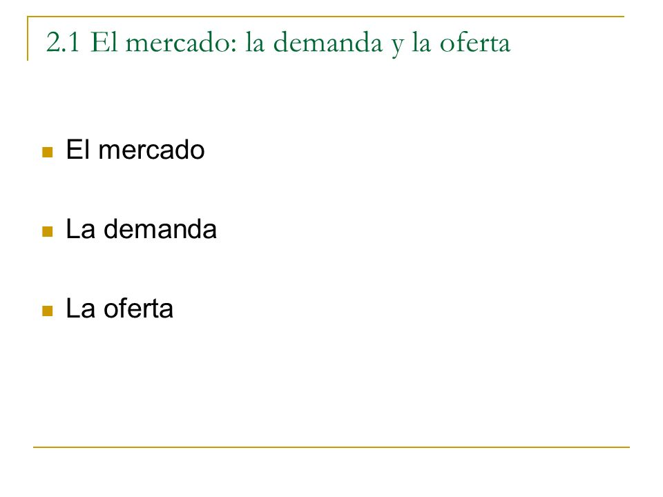2.1 El mercado: la demanda y la oferta El mercado La demanda La oferta