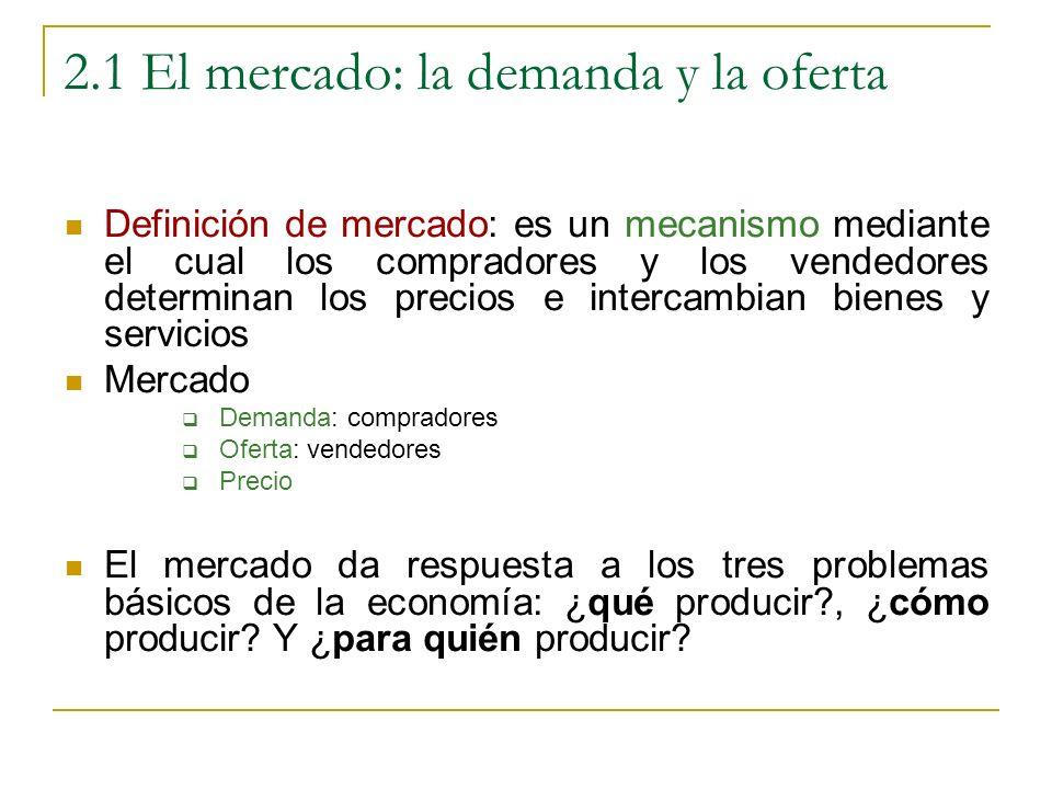 2.1 El mercado: la demanda y la oferta Definición de mercado: es un mecanismo mediante el cual los compradores y los vendedores determinan los precios