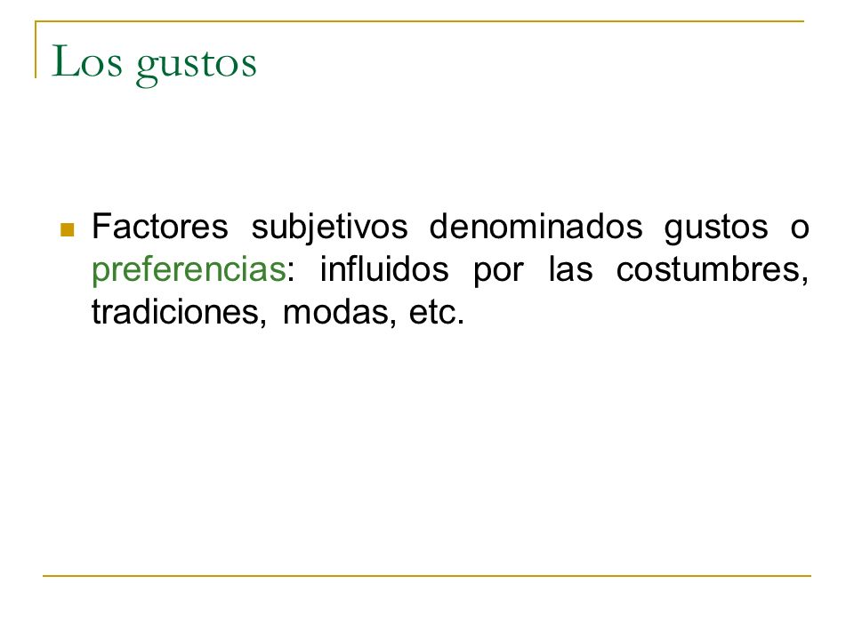Los gustos Factores subjetivos denominados gustos o preferencias: influidos por las costumbres, tradiciones, modas, etc.