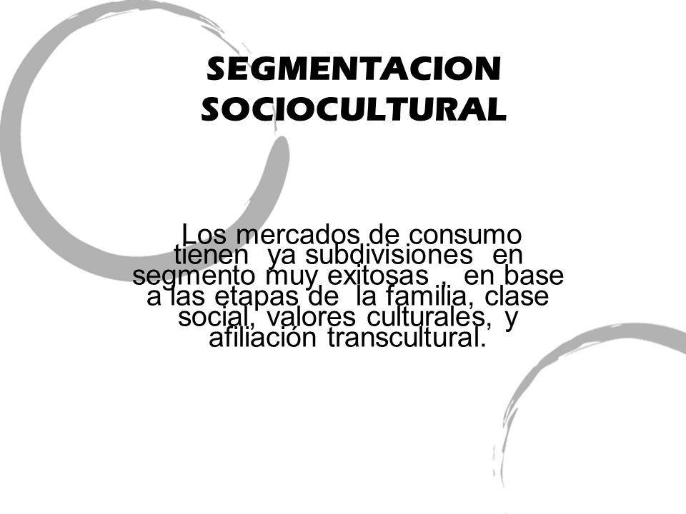 SEGMENTACION SOCIOCULTURAL Los mercados de consumo tienen ya subdivisiones en segmento muy exitosas, en base a las etapas de la familia, clase social,