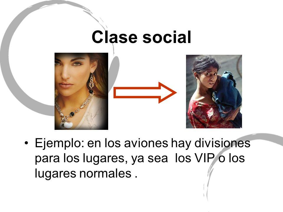 Clase social Ejemplo: en los aviones hay divisiones para los lugares, ya sea los VIP o los lugares normales.