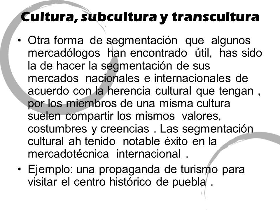 Cultura, subcultura y transcultura Otra forma de segmentación que algunos mercadólogos han encontrado útil, has sido la de hacer la segmentación de su