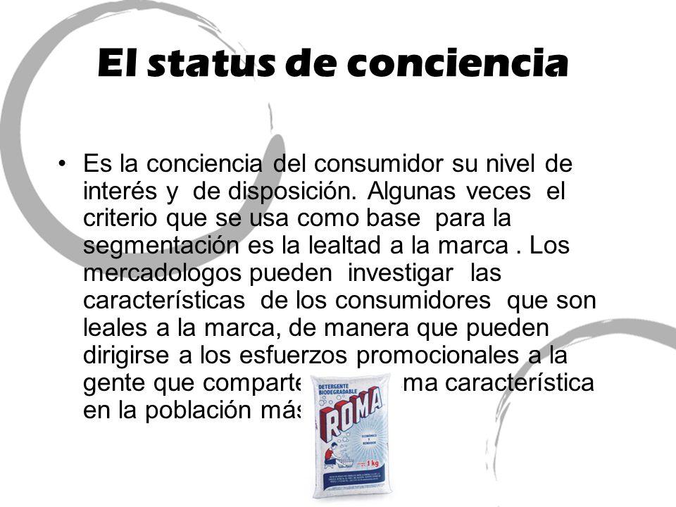 El status de conciencia Es la conciencia del consumidor su nivel de interés y de disposición. Algunas veces el criterio que se usa como base para la s