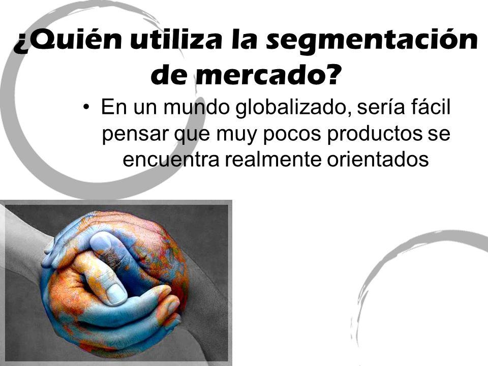 ¿Quién utiliza la segmentación de mercado? En un mundo globalizado, sería fácil pensar que muy pocos productos se encuentra realmente orientados