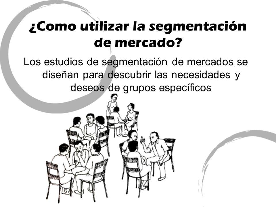 ¿Como utilizar la segmentación de mercado? Los estudios de segmentación de mercados se diseñan para descubrir las necesidades y deseos de grupos espec