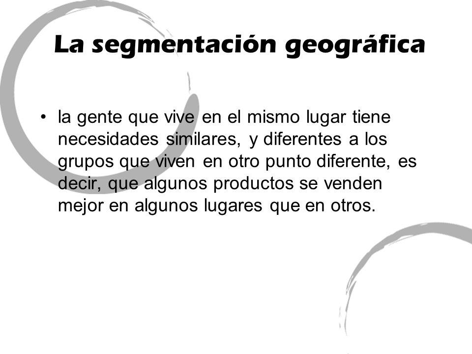 La segmentación geográfica la gente que vive en el mismo lugar tiene necesidades similares, y diferentes a los grupos que viven en otro punto diferent