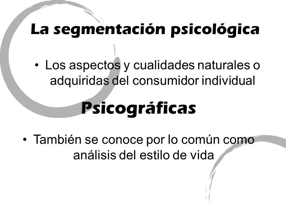 La segmentación psicológica Los aspectos y cualidades naturales o adquiridas del consumidor individual Psicográficas También se conoce por lo común co