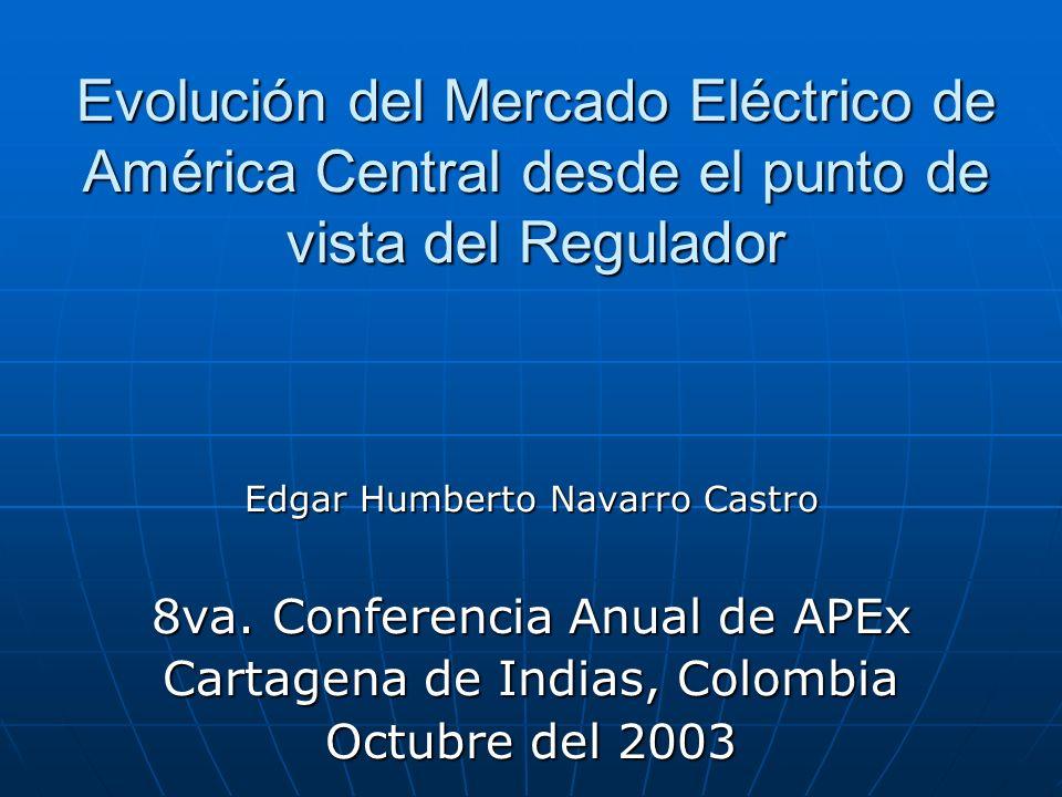 Evolución del Mercado Eléctrico de América Central desde el punto de vista del Regulador Edgar Humberto Navarro Castro 8va. Conferencia Anual de APEx