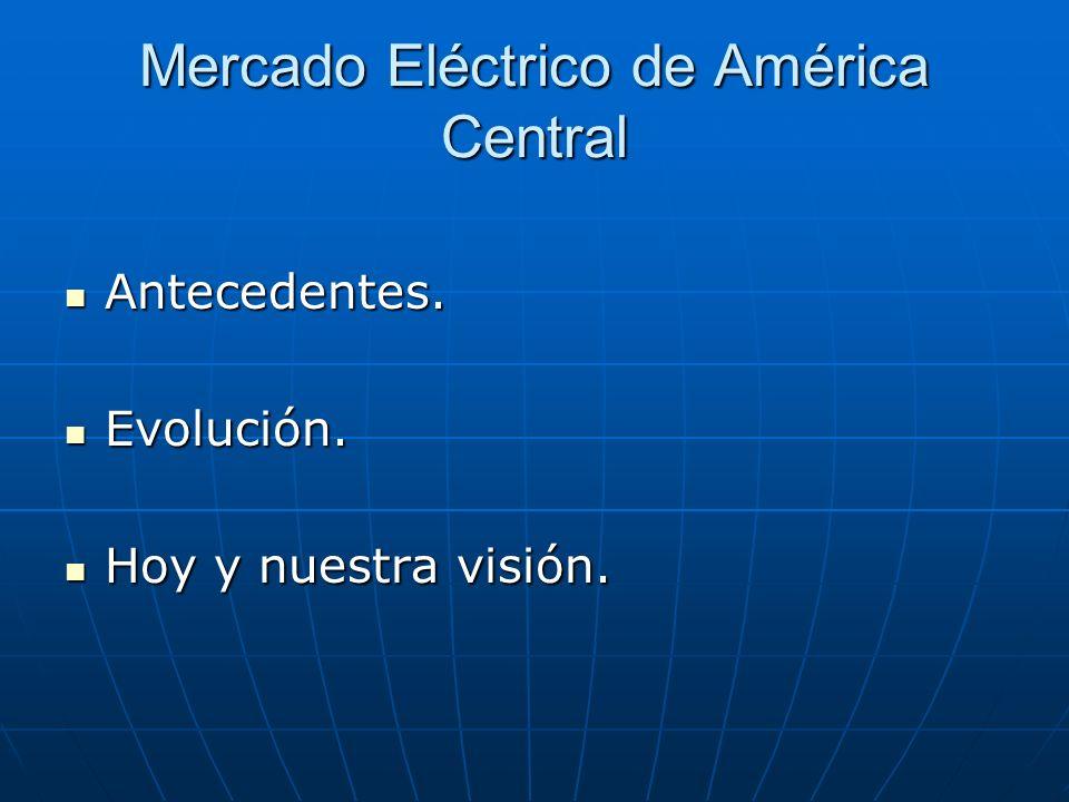 Mercado Eléctrico de América Central Antecedentes. Antecedentes. Evolución. Evolución. Hoy y nuestra visión. Hoy y nuestra visión.
