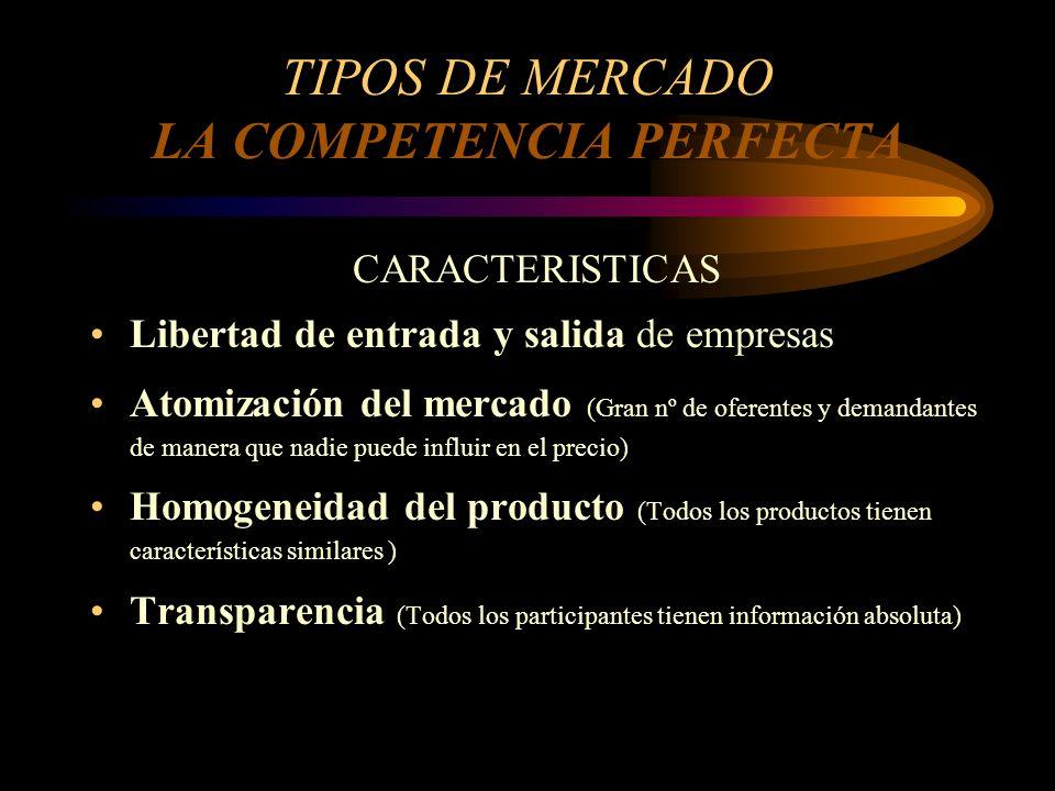TIPOS DE MERCADO LA COMPETENCIA PERFECTA CARACTERISTICAS Libertad de entrada y salida de empresas Atomización del mercado (Gran nº de oferentes y dema