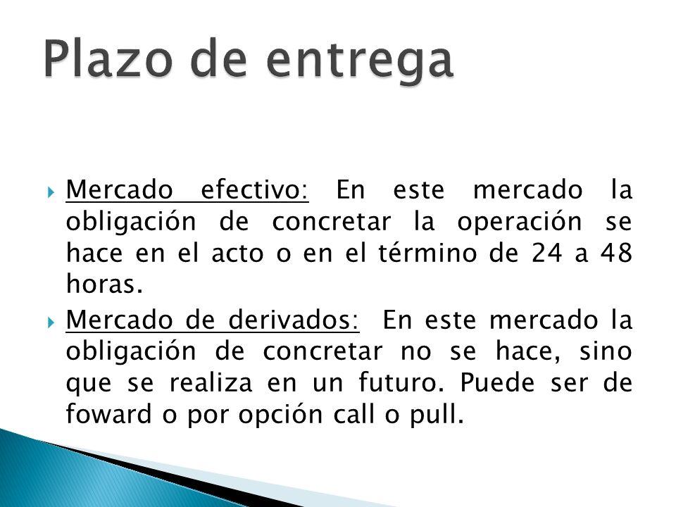 Mercado efectivo: En este mercado la obligación de concretar la operación se hace en el acto o en el término de 24 a 48 horas.