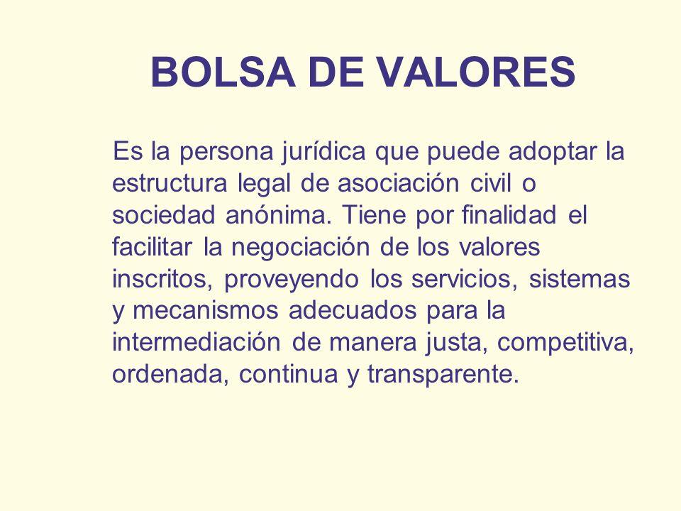 BOLSA DE VALORES Es la persona jurídica que puede adoptar la estructura legal de asociación civil o sociedad anónima. Tiene por finalidad el facilitar