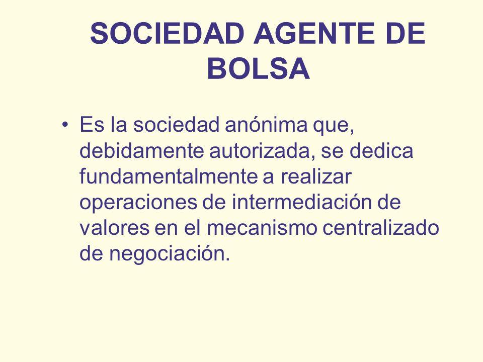 SOCIEDAD AGENTE DE BOLSA Es la sociedad anónima que, debidamente autorizada, se dedica fundamentalmente a realizar operaciones de intermediación de va