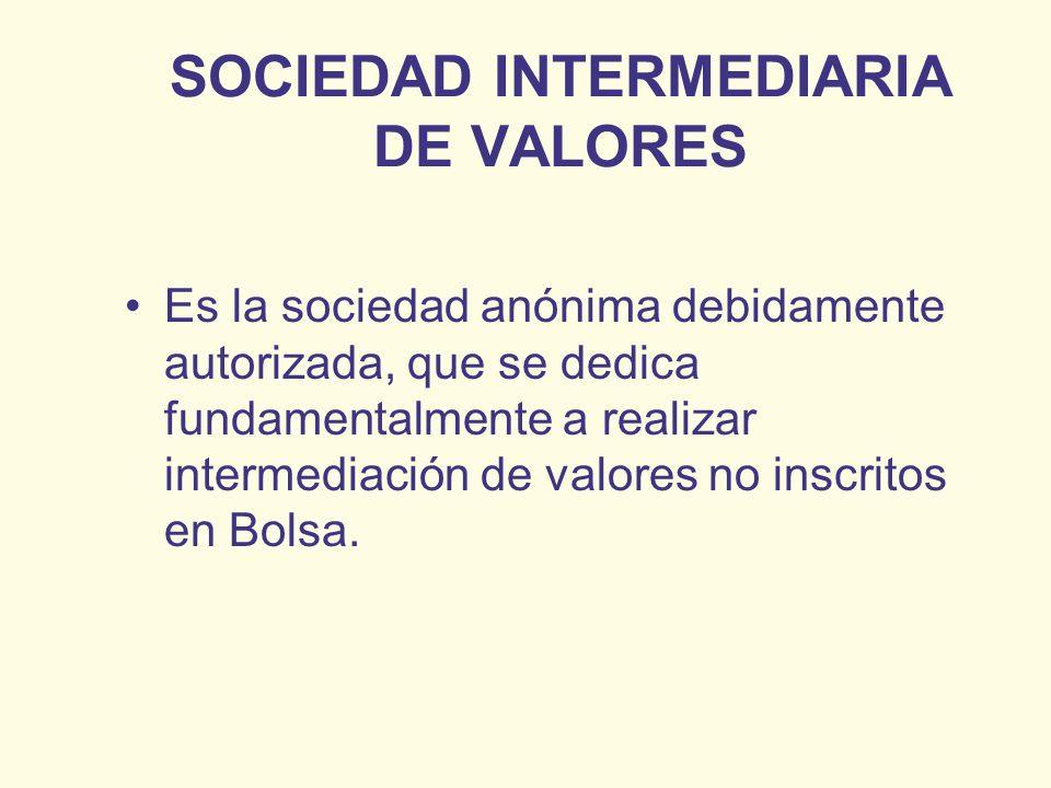 SOCIEDAD INTERMEDIARIA DE VALORES Es la sociedad anónima debidamente autorizada, que se dedica fundamentalmente a realizar intermediación de valores n