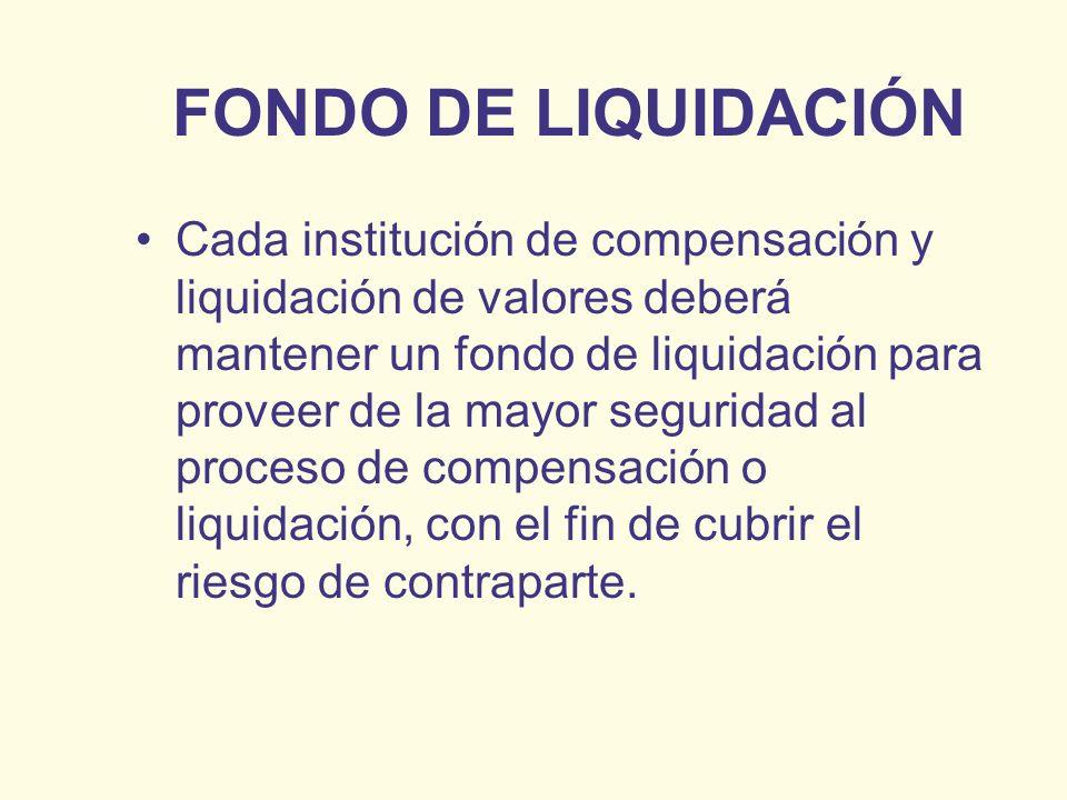 FONDO DE LIQUIDACIÓN Cada institución de compensación y liquidación de valores deberá mantener un fondo de liquidación para proveer de la mayor seguri