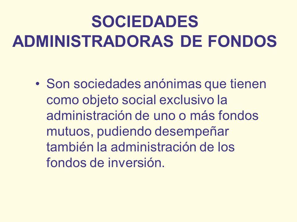 SOCIEDADES ADMINISTRADORAS DE FONDOS Son sociedades anónimas que tienen como objeto social exclusivo la administración de uno o más fondos mutuos, pud