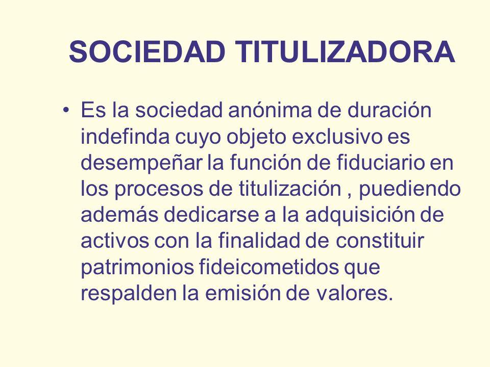 SOCIEDAD TITULIZADORA Es la sociedad anónima de duración indefinda cuyo objeto exclusivo es desempeñar la función de fiduciario en los procesos de tit