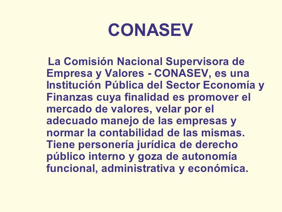 CONASEV La Comisión Nacional Supervisora de Empresa y Valores - CONASEV, es una Institución Pública del Sector Economía y Finanzas cuya finalidad es p