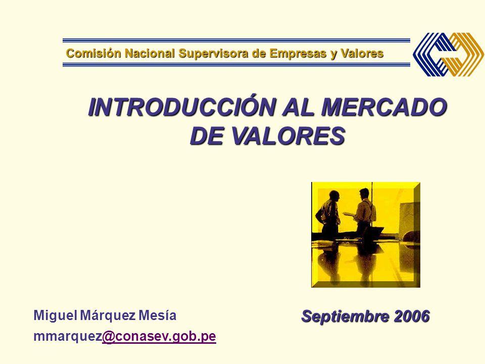 INTRODUCCIÓN AL MERCADO DE VALORES Septiembre 2006 Comisión Nacional Supervisora de Empresas y Valores Miguel Márquez Mesía mmarquez@conasev.gob.pe@co