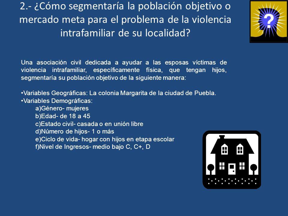 2.- ¿Cómo segmentaría la población objetivo o mercado meta para el problema de la violencia intrafamiliar de su localidad? Una asociación civil dedica