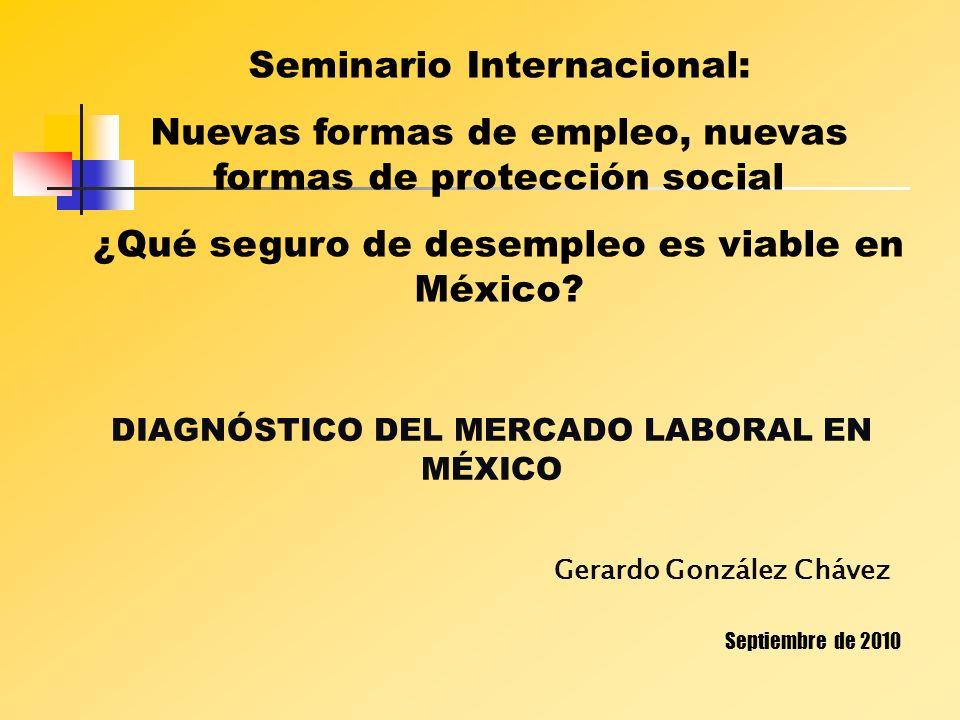 DIAGNÓSTICO DEL MERCADO LABORAL EN MÉXICO Gerardo González Chávez Septiembre de 2010 Seminario Internacional: Nuevas formas de empleo, nuevas formas d
