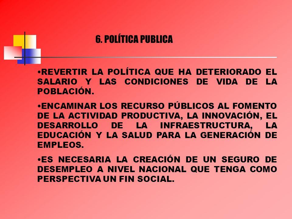 6. POLÍTICA PUBLICA REVERTIR LA POLÍTICA QUE HA DETERIORADO EL SALARIO Y LAS CONDICIONES DE VIDA DE LA POBLACIÓN. ENCAMINAR LOS RECURSO PÚBLICOS AL FO