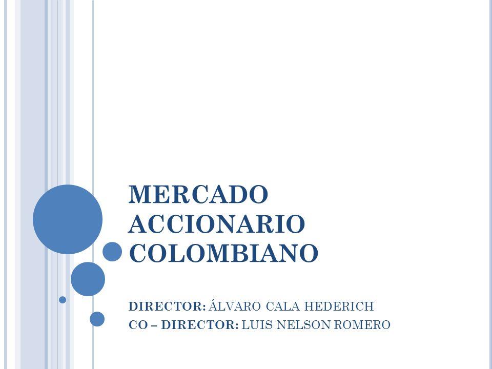 MERCADO ACCIONARIO COLOMBIANO DIRECTOR: ÁLVARO CALA HEDERICH CO – DIRECTOR: LUIS NELSON ROMERO