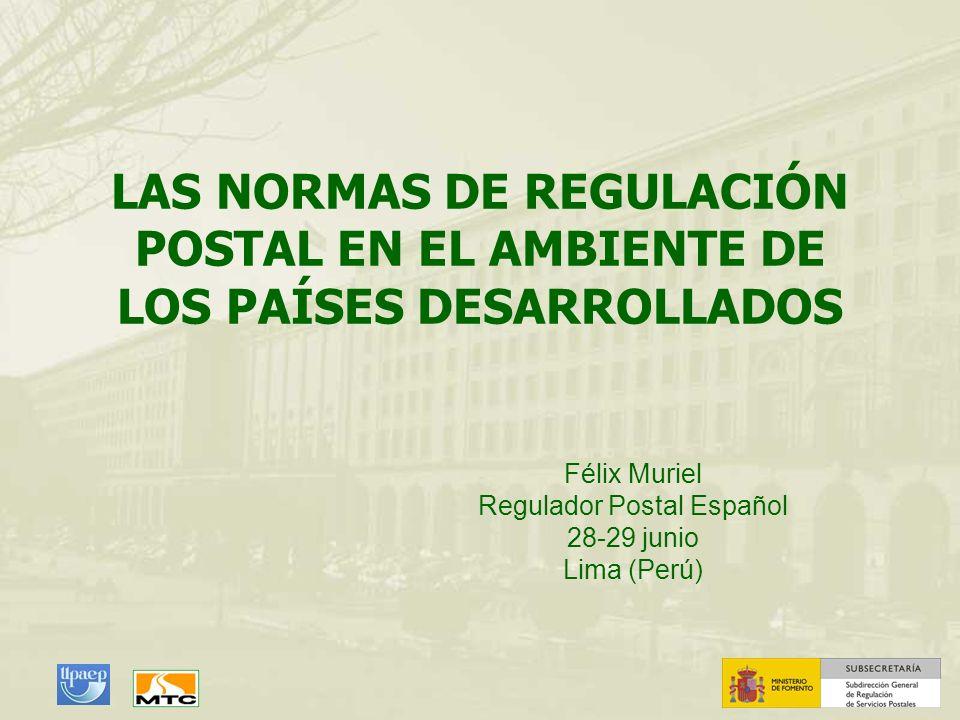 LAS NORMAS DE REGULACIÓN POSTAL EN EL AMBIENTE DE LOS PAÍSES DESARROLLADOS Félix Muriel Regulador Postal Español 28-29 junio Lima (Perú)