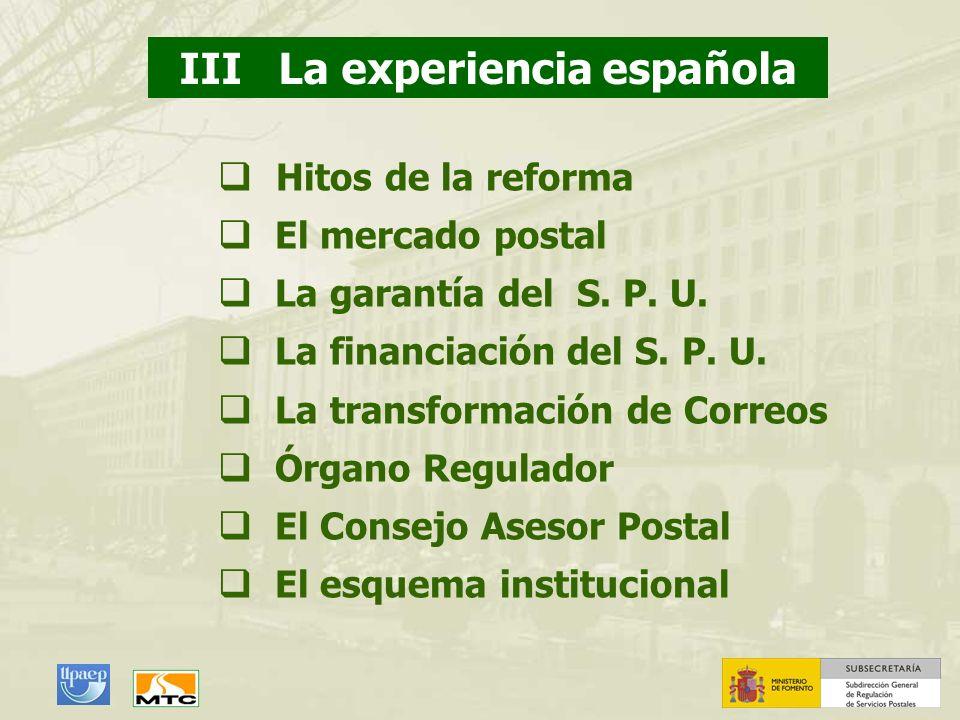 III La experiencia española Hitos de la reforma El mercado postal La garantía del S. P. U. La financiación del S. P. U. La transformación de Correos Ó