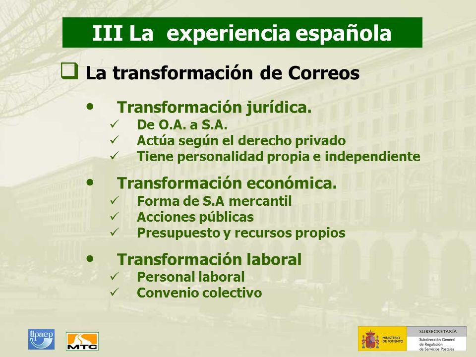 III La experiencia española La transformación de Correos Transformación jurídica. De O.A. a S.A. Actúa según el derecho privado Tiene personalidad pro