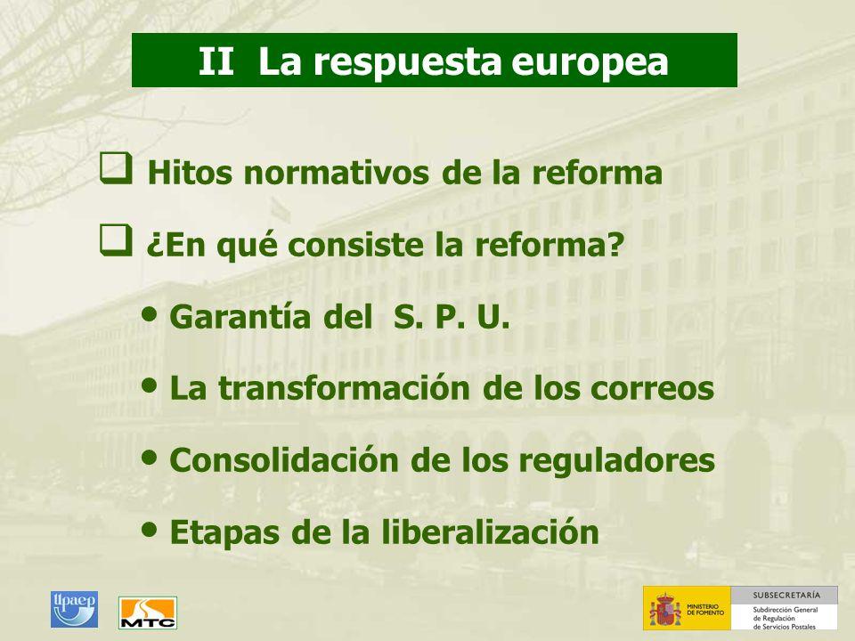 II La respuesta europea Hitos normativos de la reforma ¿En qué consiste la reforma? Garantía del S. P. U. La transformación de los correos Consolidaci