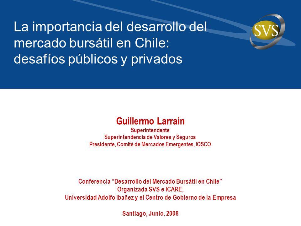 Guillermo Larrain Superintendente Superintendencia de Valores y Seguros Presidente, Comité de Mercados Emergentes, IOSCO La importancia del desarrollo