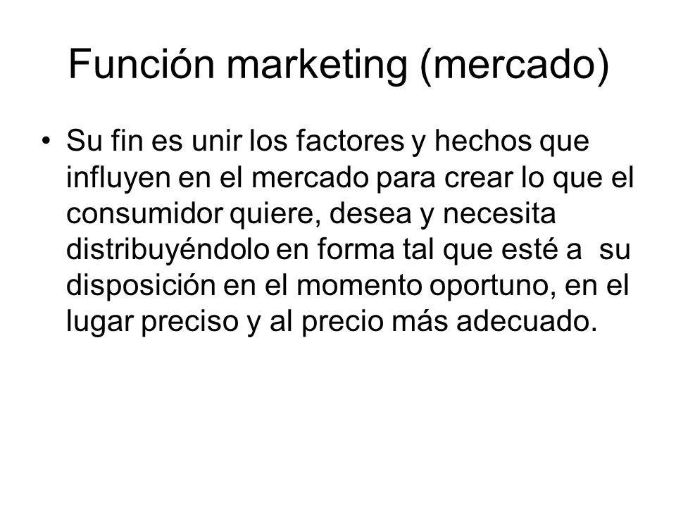 Función marketing (mercado) Su fin es unir los factores y hechos que influyen en el mercado para crear lo que el consumidor quiere, desea y necesita d