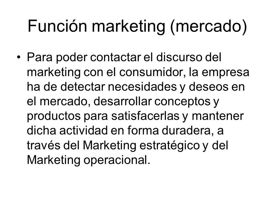 Función marketing (mercado) Para poder contactar el discurso del marketing con el consumidor, la empresa ha de detectar necesidades y deseos en el mer