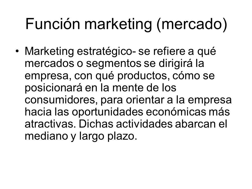 Función marketing (mercado) Marketing estratégico- se refiere a qué mercados o segmentos se dirigirá la empresa, con qué productos, cómo se posicionar